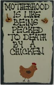 Motherhood is like being pecked to death by a chicken